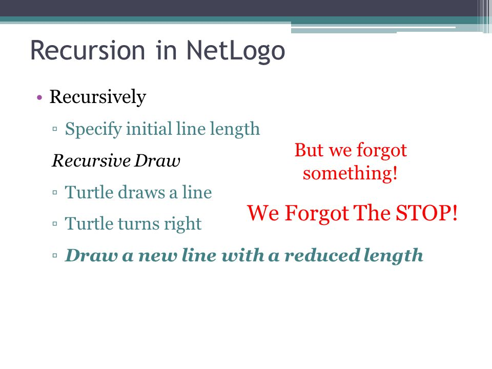 Recursion in NetLogo Recursively ▫Specify initial line length Recursive Draw ▫Turtle draws a line ▫Turtle turns right ▫Draw a new line with a reduced length But we forgot something.