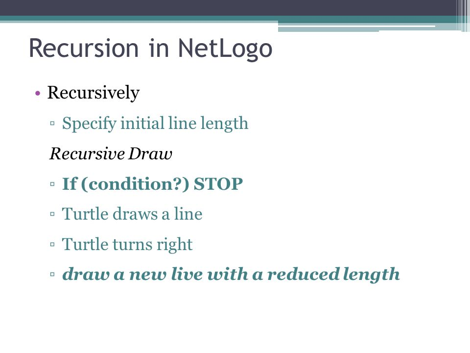 Recursion in NetLogo Recursively ▫Specify initial line length Recursive Draw ▫If (condition?) STOP ▫Turtle draws a line ▫Turtle turns right ▫draw a new live with a reduced length
