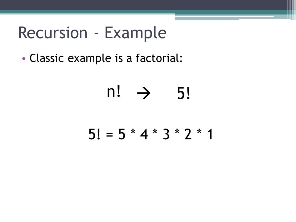 Recursion - Example Classic example is a factorial: n!  5! 5! = 5 * 4 * 3 * 2 * 1