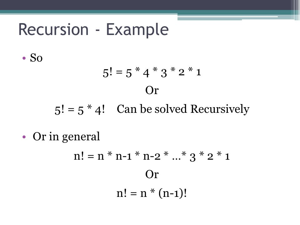 Recursion - Example So 5.= 5 * 4 * 3 * 2 * 1 Or 5.