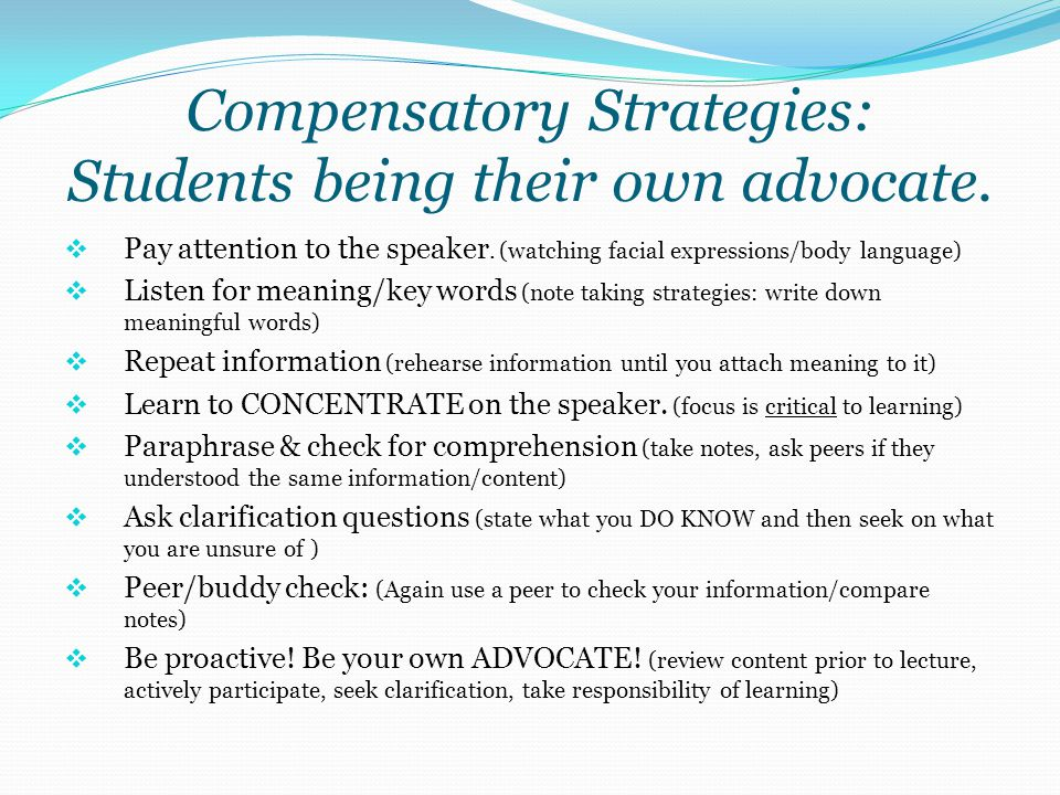 Compensatory Strategies: Students being their own advocate.  Pay attention to the speaker. (watching facial expressions/body language)  Listen for m
