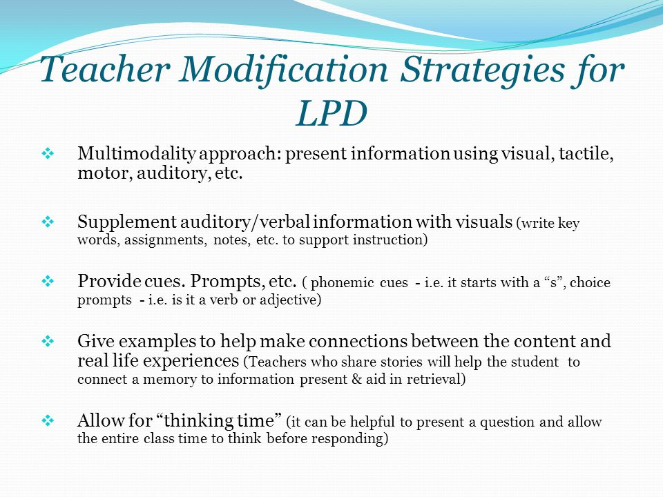 Teacher Modification Strategies for LPD  Multimodality approach: present information using visual, tactile, motor, auditory, etc.  Supplement audito
