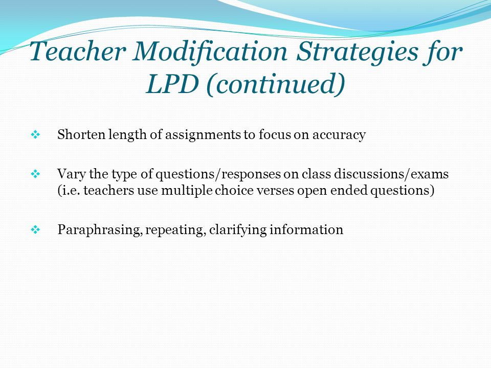 Teacher Modification Strategies for LPD (continued)  Shorten length of assignments to focus on accuracy  Vary the type of questions/responses on cla