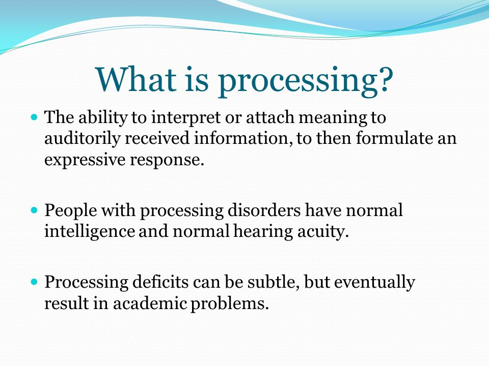 What is processing? The ability to interpret or attach meaning to auditorily received information, to then formulate an expressive response. People wi