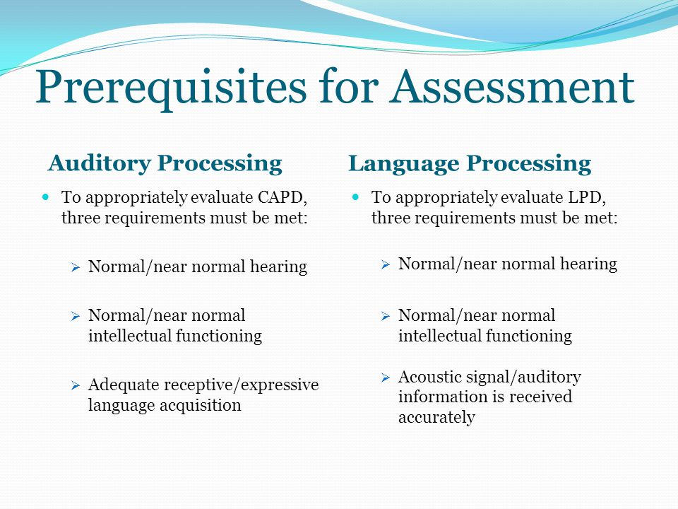 Prerequisites for Assessment Auditory Processing Language Processing To appropriately evaluate CAPD, three requirements must be met:  Normal/near nor