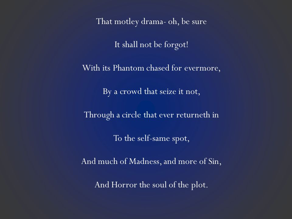 That motley drama- oh, be sure It shall not be forgot! With its Phantom chased for evermore, By a crowd that seize it not, Through a circle that ever