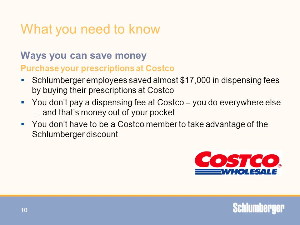 What you need to know Ways you can save money Purchase your prescriptions at Costco  Schlumberger employees saved almost $17,000 in dispensing fees b