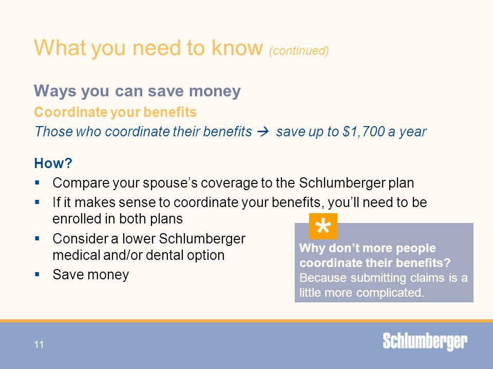 What you need to know (continued) Ways you can save money Coordinate your benefits Those who coordinate their benefits  save up to $1,700 a year How?