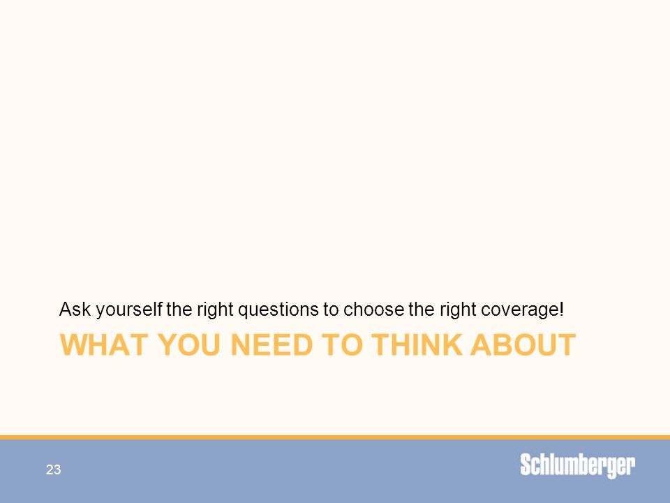 WHAT YOU NEED TO THINK ABOUT Ask yourself the right questions to choose the right coverage! 23