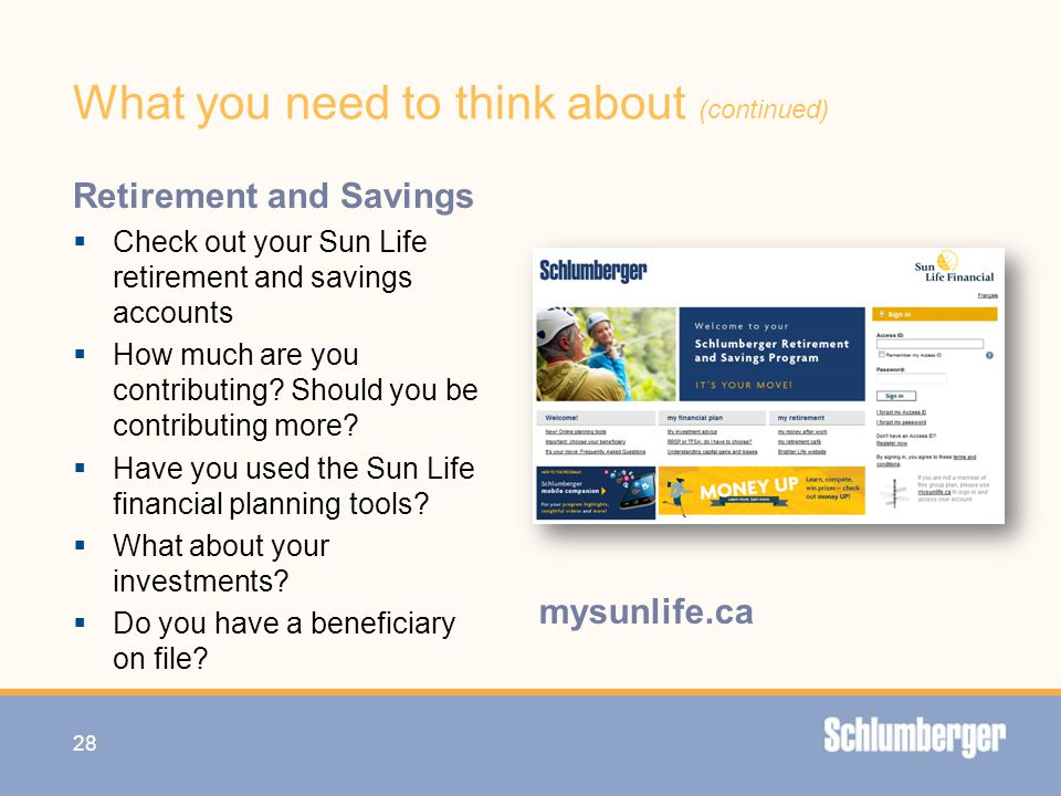 What you need to think about (continued) Retirement and Savings  Check out your Sun Life retirement and savings accounts  How much are you contribut