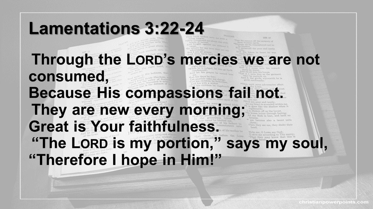 Lamentations 3:22-24 Lamentations 3:22-24 Through the L ORD 's mercies we are not consumed, Because His compassions fail not. They are new every morni