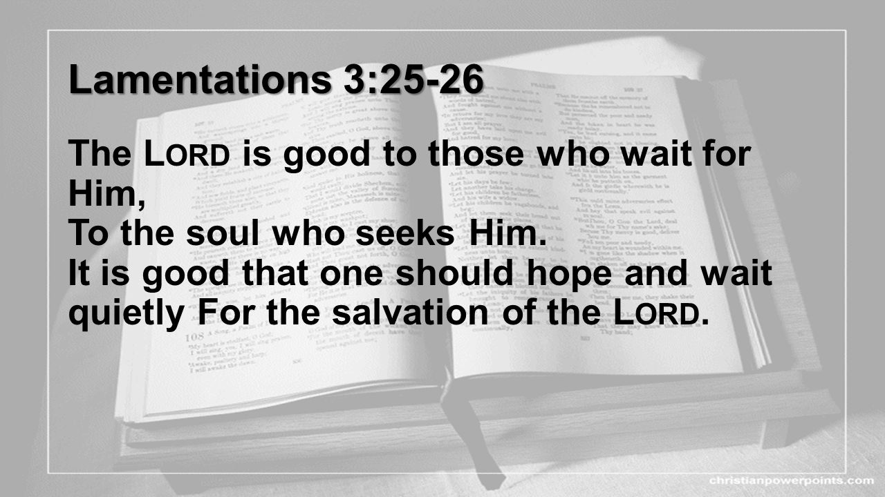 Lamentations 3:25-26 Lamentations 3:25-26 The L ORD is good to those who wait for Him, To the soul who seeks Him. It is good that one should hope and