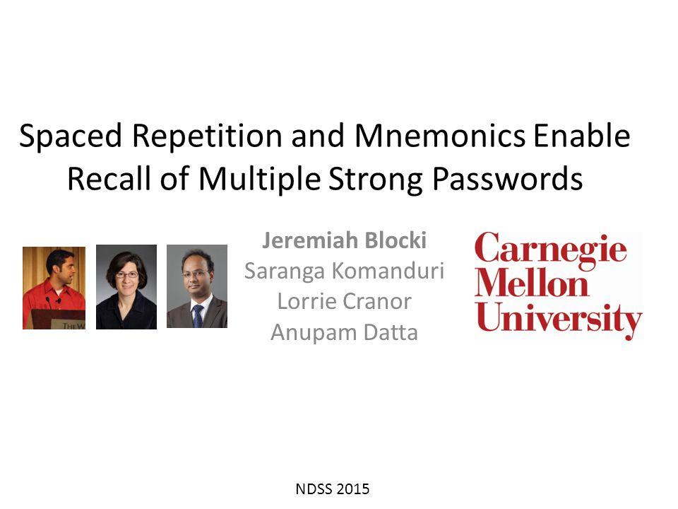 Spaced Repetition and Mnemonics Enable Recall of Multiple Strong Passwords Jeremiah Blocki Saranga Komanduri Lorrie Cranor Anupam Datta NDSS 2015