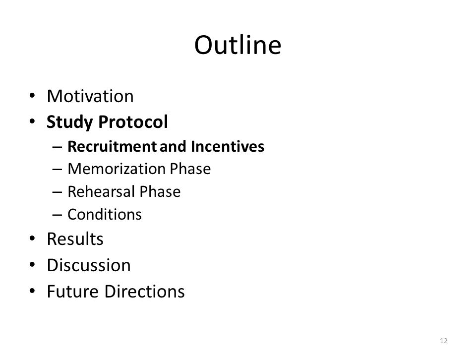 Outline Motivation Study Protocol – Recruitment and Incentives – Memorization Phase – Rehearsal Phase – Conditions Results Discussion Future Directions 12
