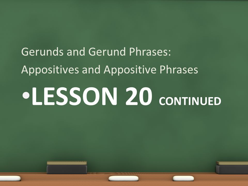 LESSON 20 CONTINUED Gerunds and Gerund Phrases: Appositives and Appositive Phrases