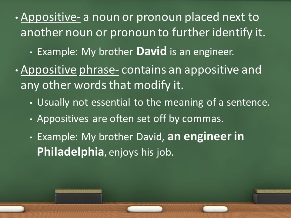 Appositive- a noun or pronoun placed next to another noun or pronoun to further identify it. Example: My brother David is an engineer. Appositive phra