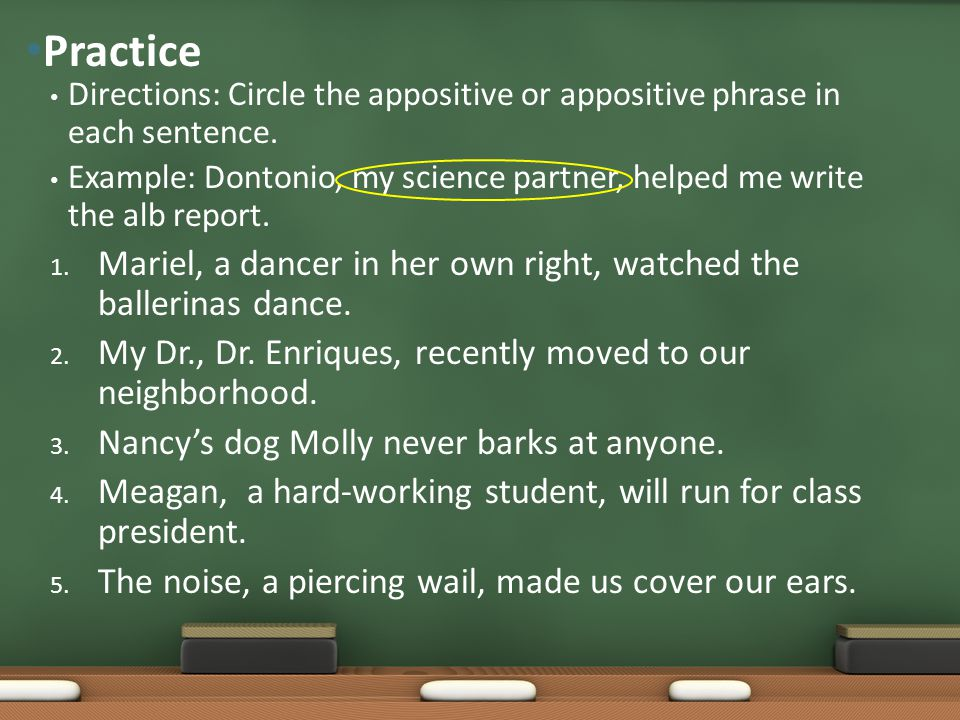 Directions: Circle the appositive or appositive phrase in each sentence. Example: Dontonio, my science partner, helped me write the alb report. 1. Mar