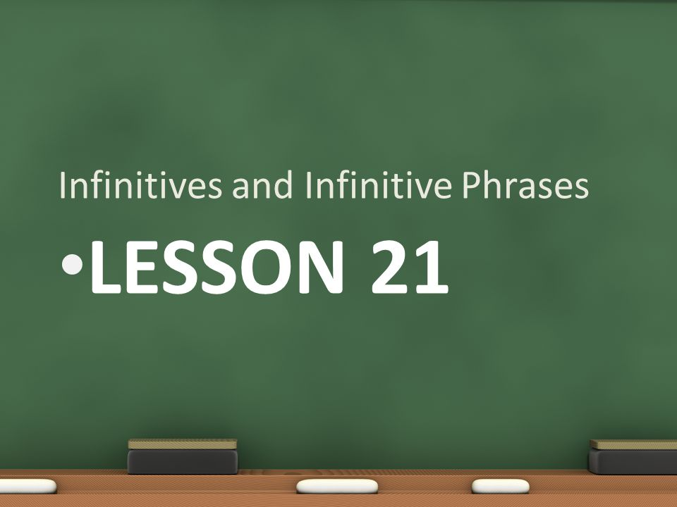 LESSON 21 Infinitives and Infinitive Phrases
