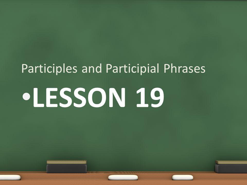 LESSON 19 Participles and Participial Phrases