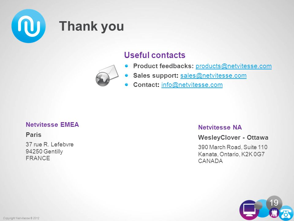 Useful contacts Product feedbacks: products@netvitesse.comproducts@netvitesse.com Sales support: sales@netvitesse.comsales@netvitesse.com Contact: info@netvitesse.cominfo@netvitesse.com Netvitesse EMEA Paris 37 rue R.