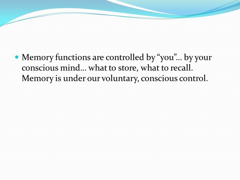 Memory functions are controlled by you … by your conscious mind… what to store, what to recall.