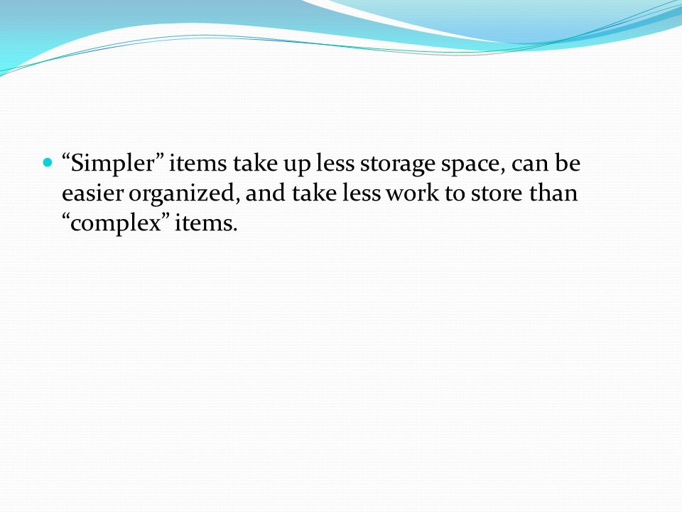 Simpler items take up less storage space, can be easier organized, and take less work to store than complex items.
