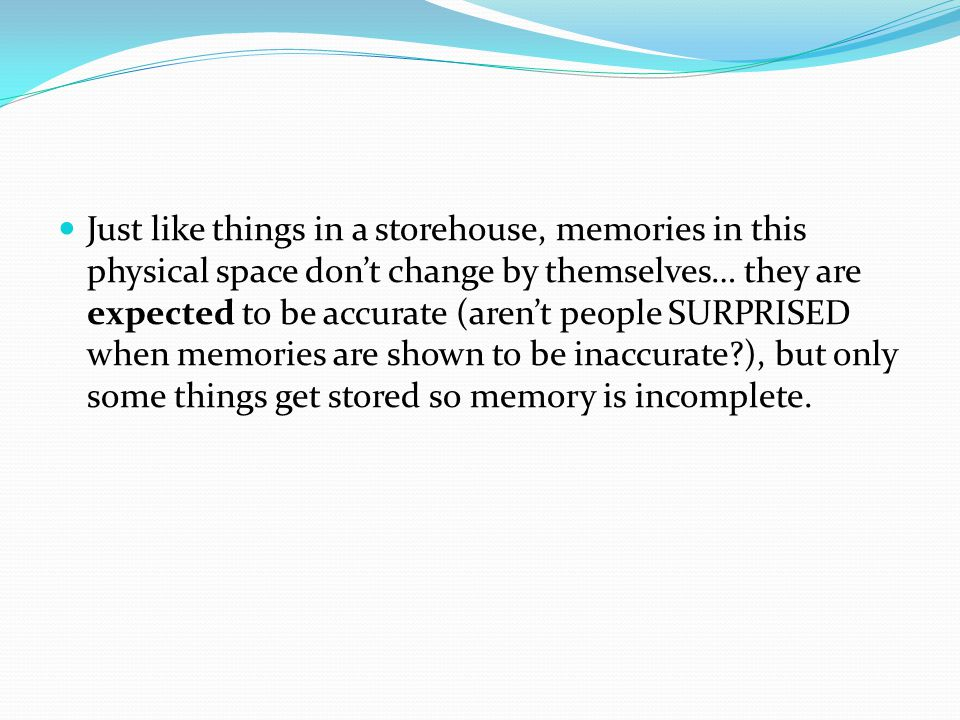 Just like things in a storehouse, memories in this physical space don't change by themselves… they are expected to be accurate (aren't people SURPRISED when memories are shown to be inaccurate?), but only some things get stored so memory is incomplete.