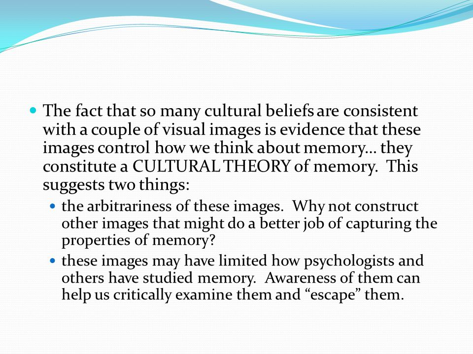 The fact that so many cultural beliefs are consistent with a couple of visual images is evidence that these images control how we think about memory… they constitute a CULTURAL THEORY of memory.