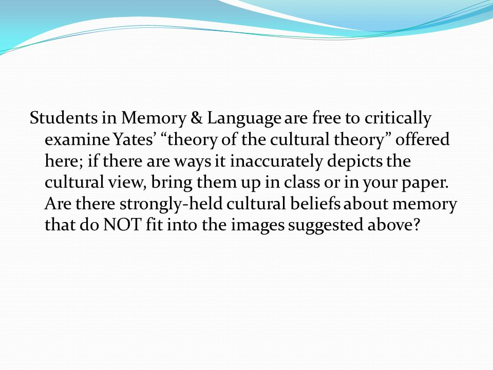 Students in Memory & Language are free to critically examine Yates' theory of the cultural theory offered here; if there are ways it inaccurately depicts the cultural view, bring them up in class or in your paper.