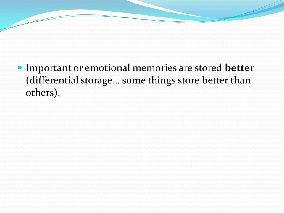 Important or emotional memories are stored better (differential storage… some things store better than others).