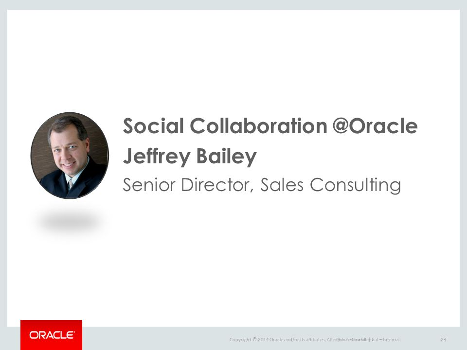 Copyright © 2014 Oracle and/or its affiliates. All rights reserved. |Oracle Confidential – Internal23 Social Collaboration @Oracle Jeffrey Bailey Seni