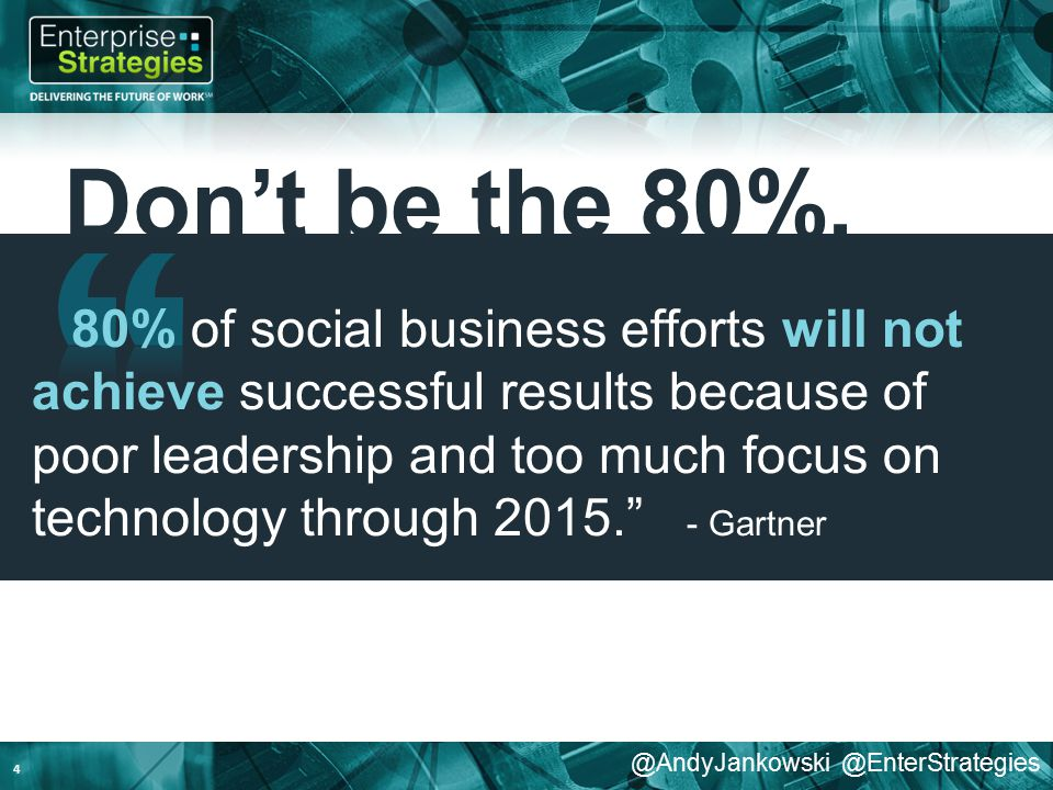 @AndyJankowski @EnterStrategies Don't be the 80%. 4 80% of social business efforts will not achieve successful results because of poor leadership and