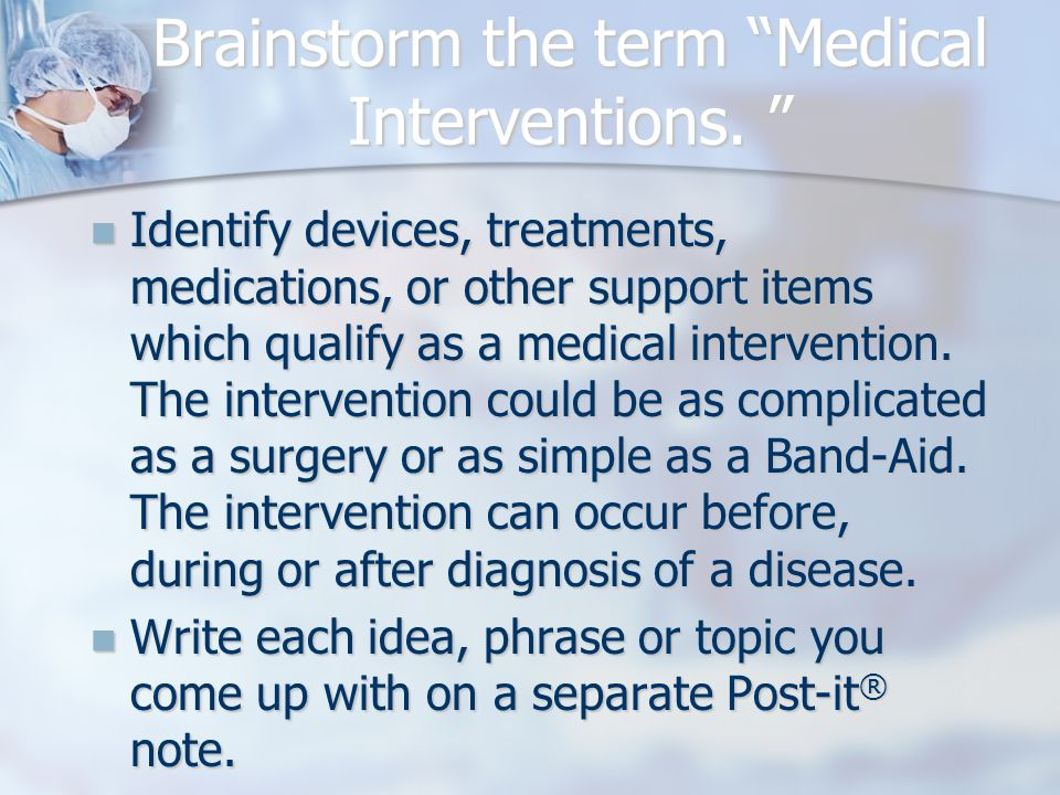 "Brainstorm the term ""Medical Interventions. "" Identify devices, treatments, medications, or other support items which qualify as a medical interventio"