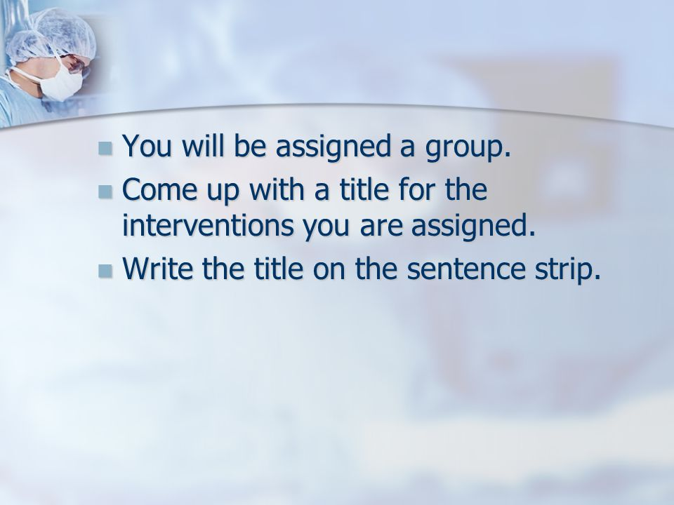 You will be assigned a group. You will be assigned a group. Come up with a title for the interventions you are assigned. Come up with a title for the