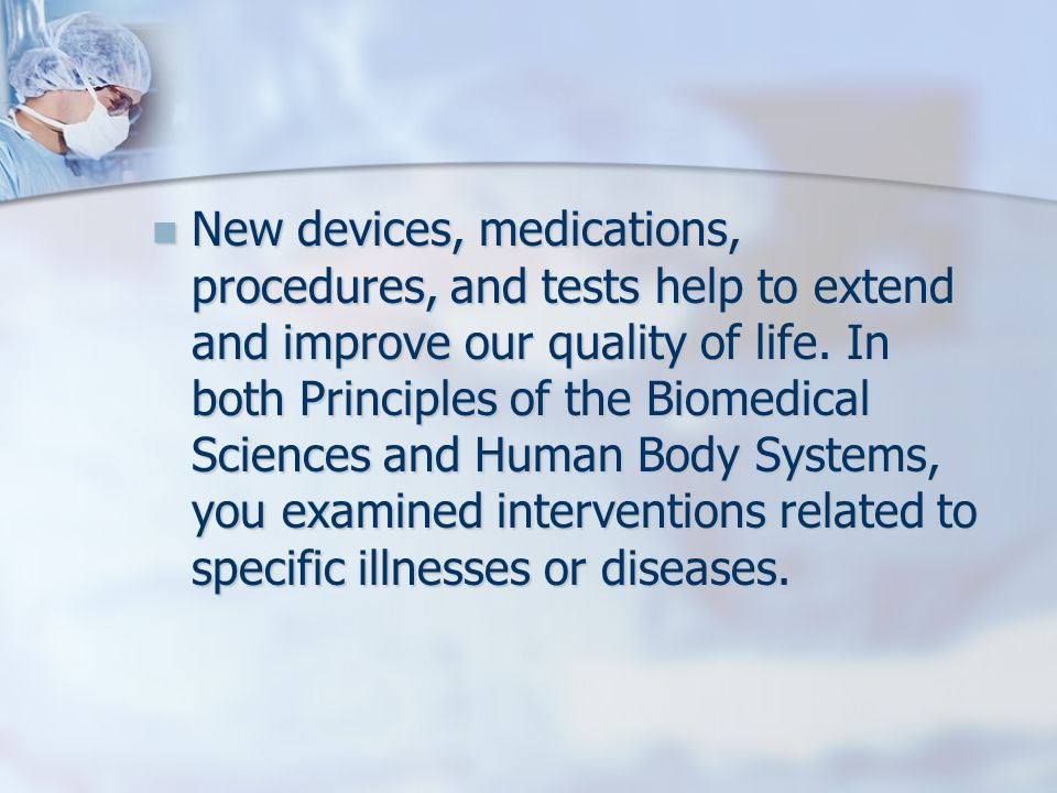 New devices, medications, procedures, and tests help to extend and improve our quality of life. In both Principles of the Biomedical Sciences and Huma