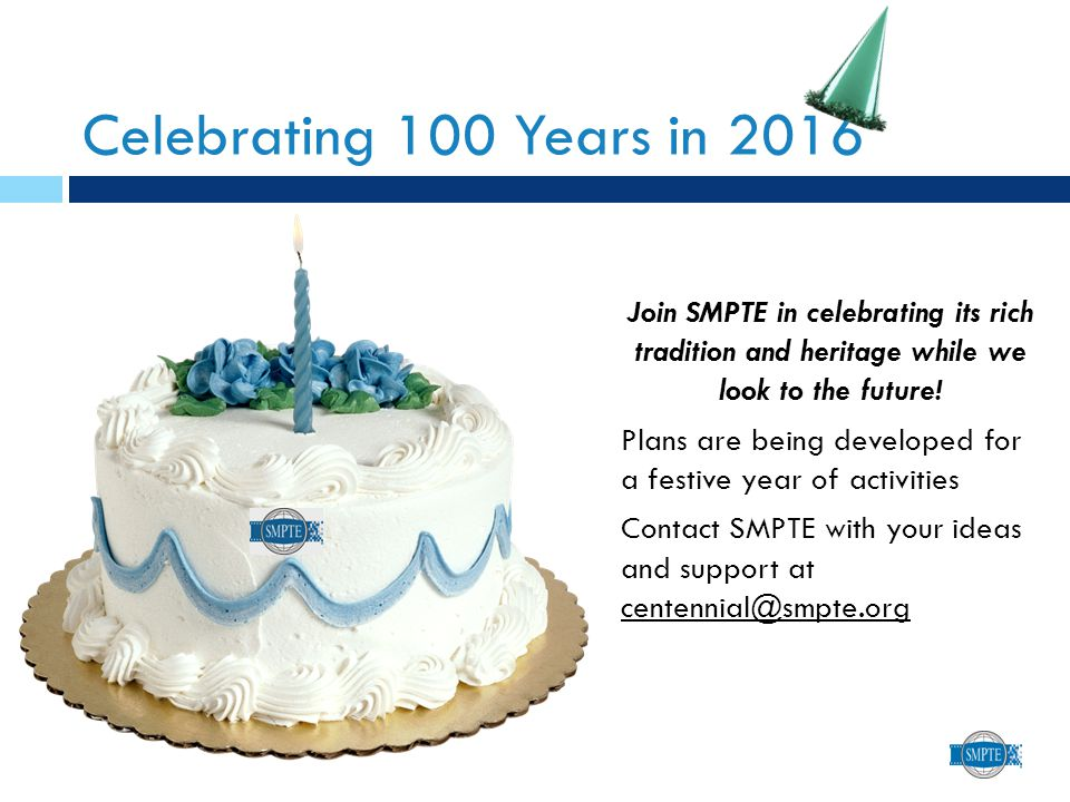 Celebrating 100 Years in 2016 Join SMPTE in celebrating its rich tradition and heritage while we look to the future.