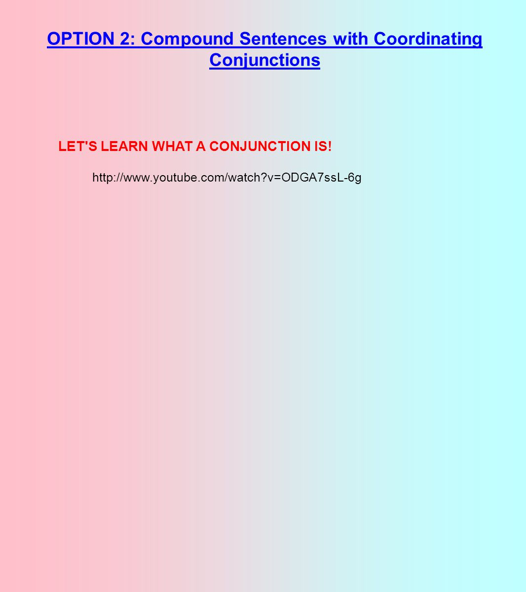 OPTION 2: Compound Sentences with Coordinating Conjunctions http://www.youtube.com/watch?v=ODGA7ssL-6g LET S LEARN WHAT A CONJUNCTION IS!