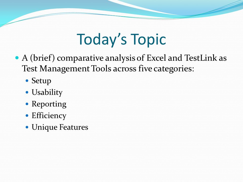 Today's Topic A (brief) comparative analysis of Excel and TestLink as Test Management Tools across five categories: Setup Usability Reporting Efficiency Unique Features
