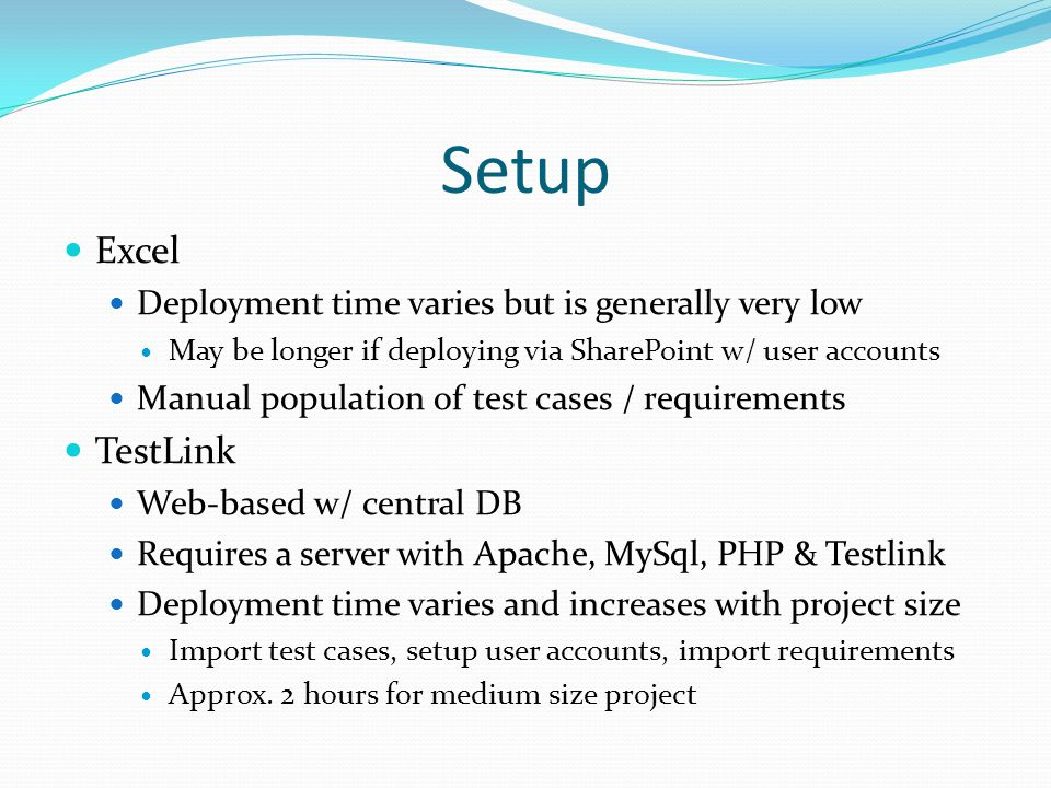 Setup Excel Deployment time varies but is generally very low May be longer if deploying via SharePoint w/ user accounts Manual population of test cases / requirements TestLink Web-based w/ central DB Requires a server with Apache, MySql, PHP & Testlink Deployment time varies and increases with project size Import test cases, setup user accounts, import requirements Approx.