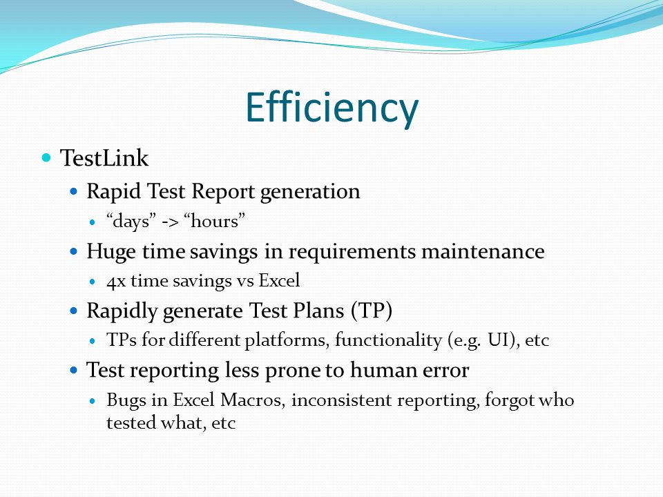 Efficiency TestLink Rapid Test Report generation days -> hours Huge time savings in requirements maintenance 4x time savings vs Excel Rapidly generate Test Plans (TP) TPs for different platforms, functionality (e.g.