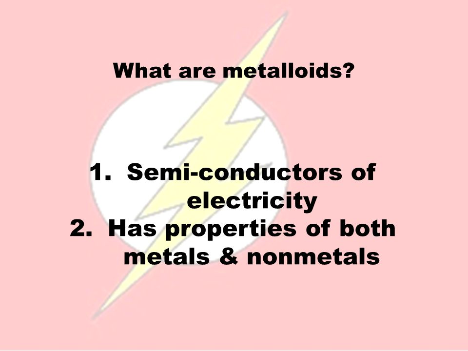What are metalloids? 1.Semi-conductors of electricity 2.Has properties of both metals & nonmetals