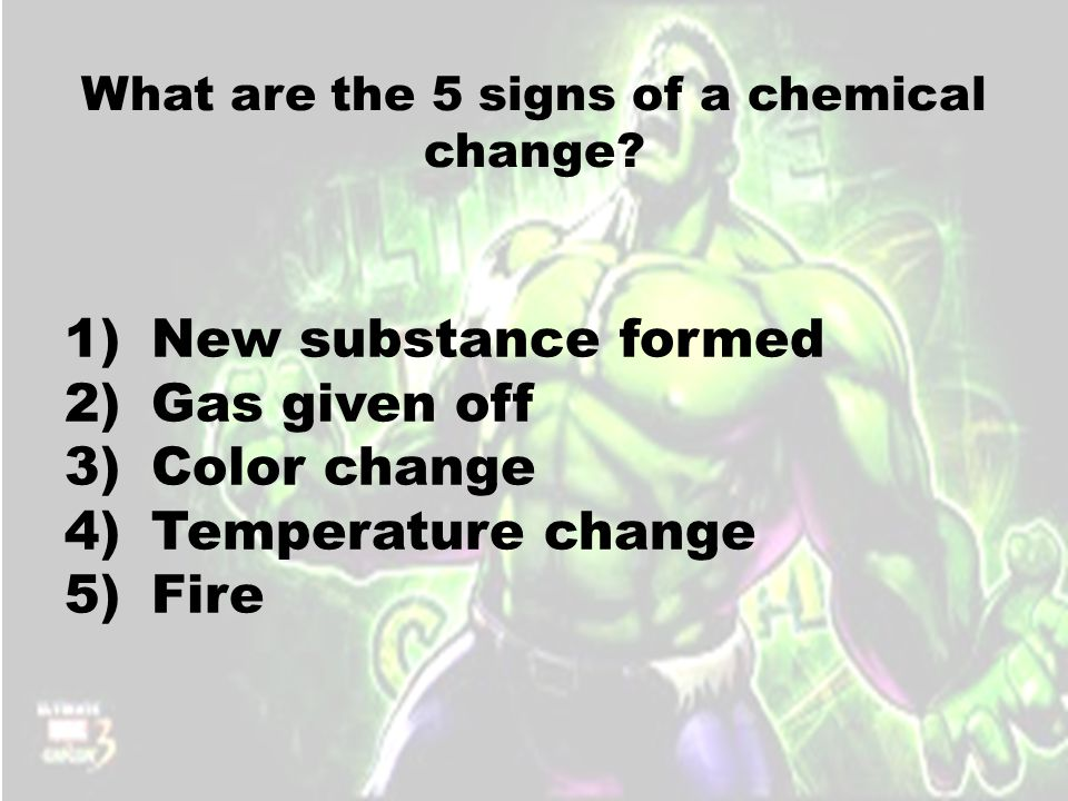 What are the 5 signs of a chemical change? 1)New substance formed 2)Gas given off 3)Color change 4)Temperature change 5)Fire