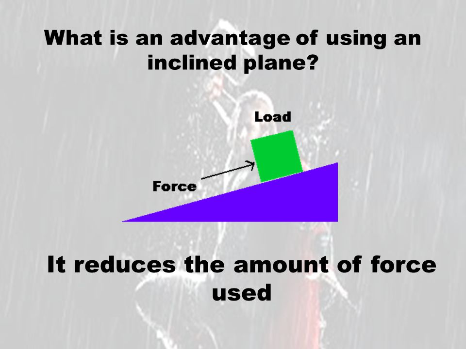 What is an advantage of using an inclined plane? It reduces the amount of force used