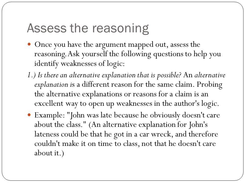 Assess the reasoning Once you have the argument mapped out, assess the reasoning.
