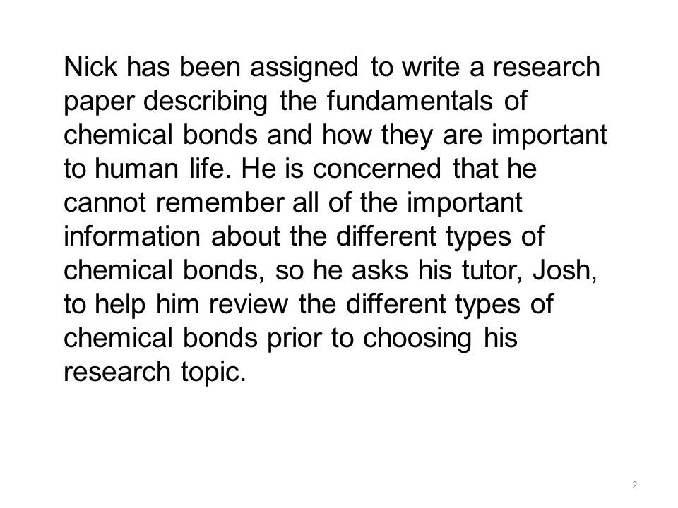 Nick has been assigned to write a research paper describing the fundamentals of chemical bonds and how they are important to human life. He is concern