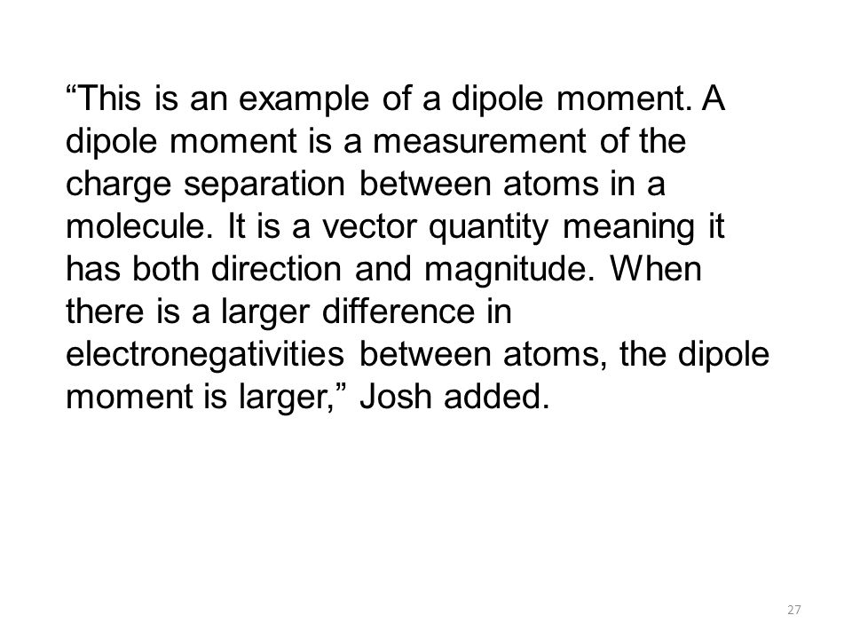 "27 ""This is an example of a dipole moment. A dipole moment is a measurement of the charge separation between atoms in a molecule. It is a vector quant"