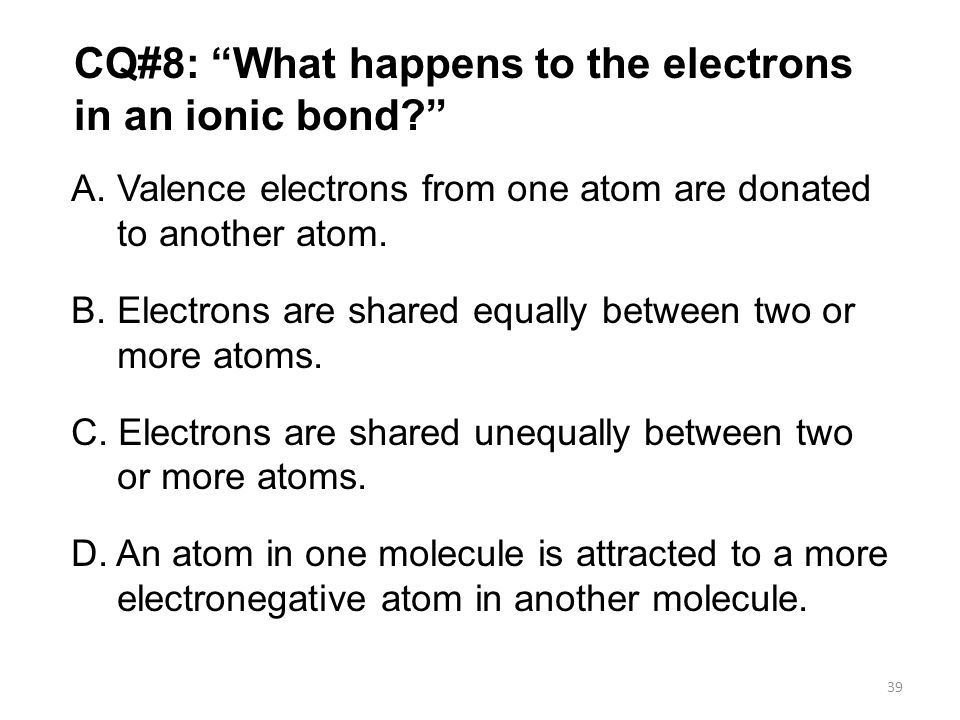 "CQ#8: ""What happens to the electrons in an ionic bond?"" A. Valence electrons from one atom are donated to another atom. B. Electrons are shared equall"