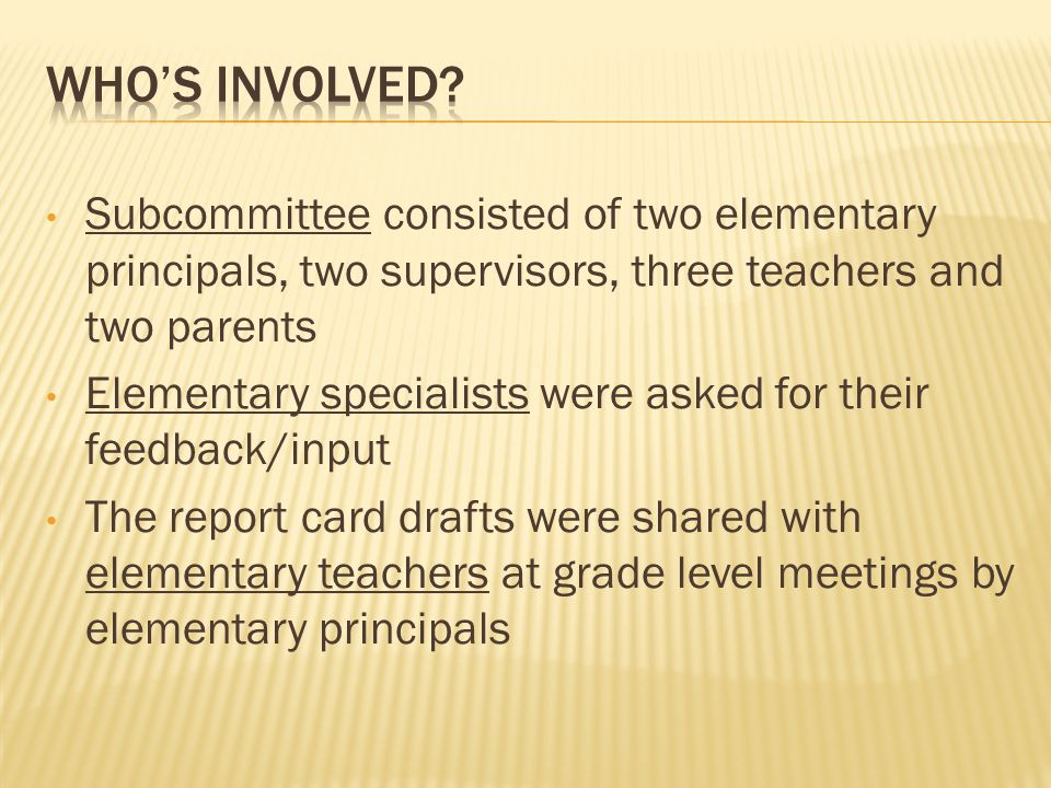Subcommittee consisted of two elementary principals, two supervisors, three teachers and two parents Elementary specialists were asked for their feedback/input The report card drafts were shared with elementary teachers at grade level meetings by elementary principals
