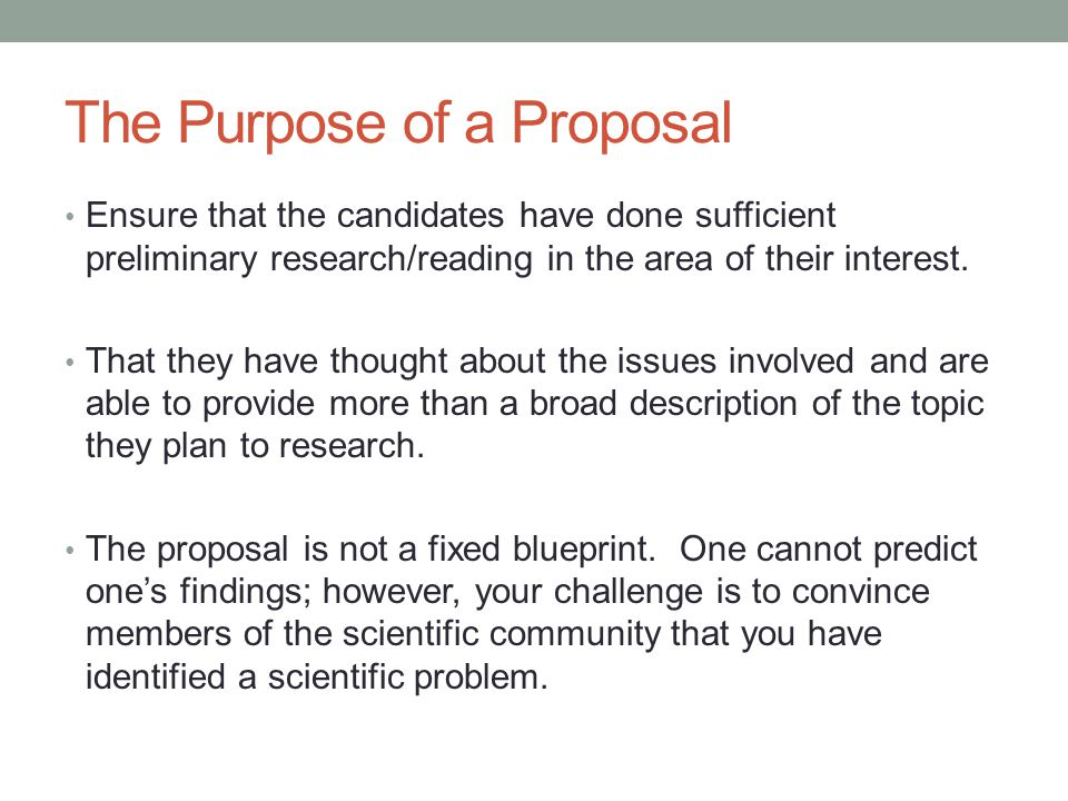 The Purpose of a Proposal Ensure that the candidates have done sufficient preliminary research/reading in the area of their interest.