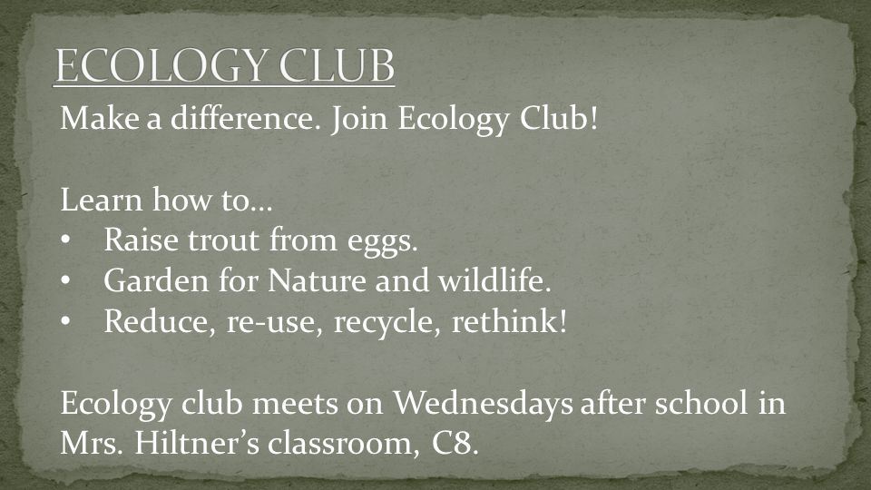 Make a difference. Join Ecology Club! Learn how to… Raise trout from eggs. Garden for Nature and wildlife. Reduce, re-use, recycle, rethink! Ecology c